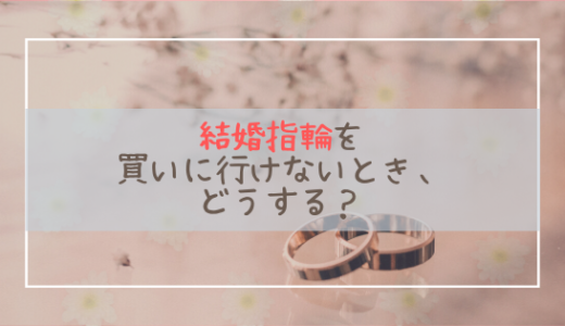 結婚指輪を買いに行けないときはどうする?外出自粛でも大丈夫なジュエリーショップ